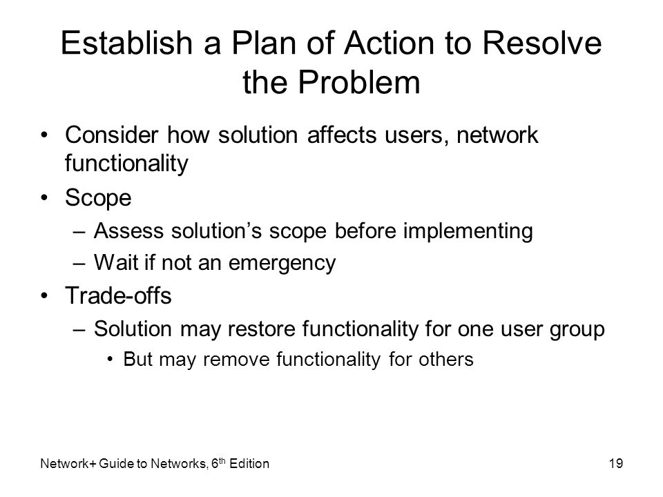 Establish a Plan of Action to Resolve the Problem Consider how solution affects users, network functionality Scope –Assess solution's scope before implementing –Wait if not an emergency Trade-offs –Solution may restore functionality for one user group But may remove functionality for others Network+ Guide to Networks, 6 th Edition19