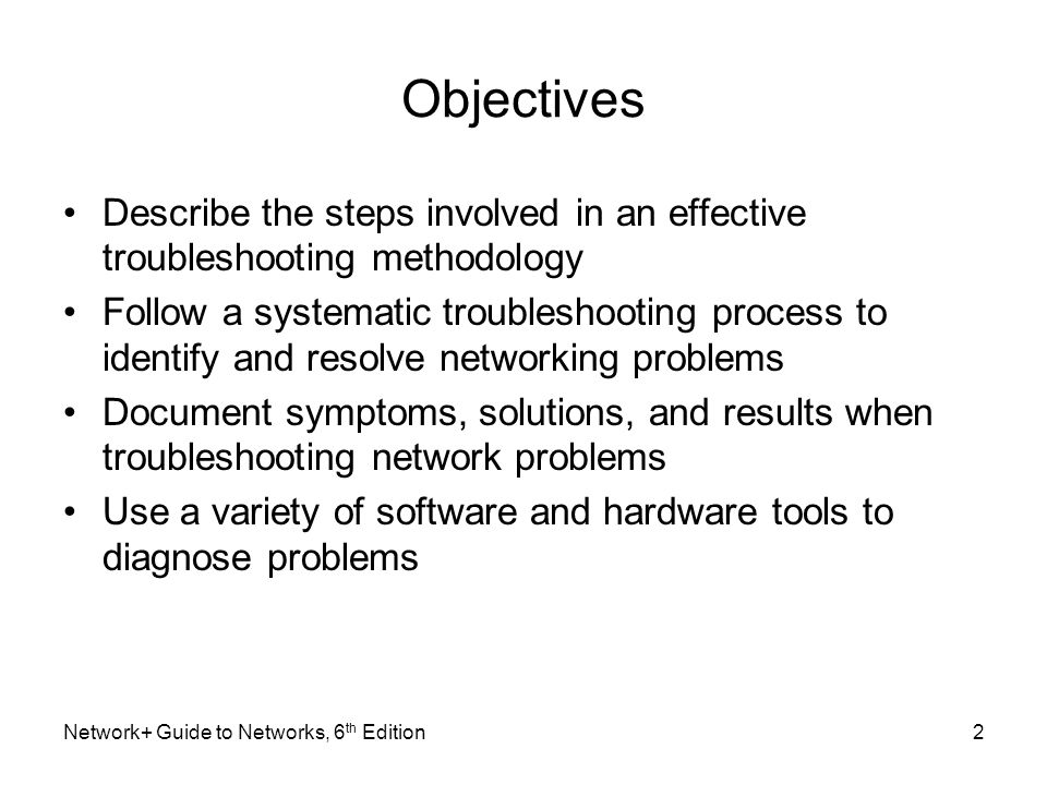 Objectives Describe the steps involved in an effective troubleshooting methodology Follow a systematic troubleshooting process to identify and resolve networking problems Document symptoms, solutions, and results when troubleshooting network problems Use a variety of software and hardware tools to diagnose problems Network+ Guide to Networks, 6 th Edition2
