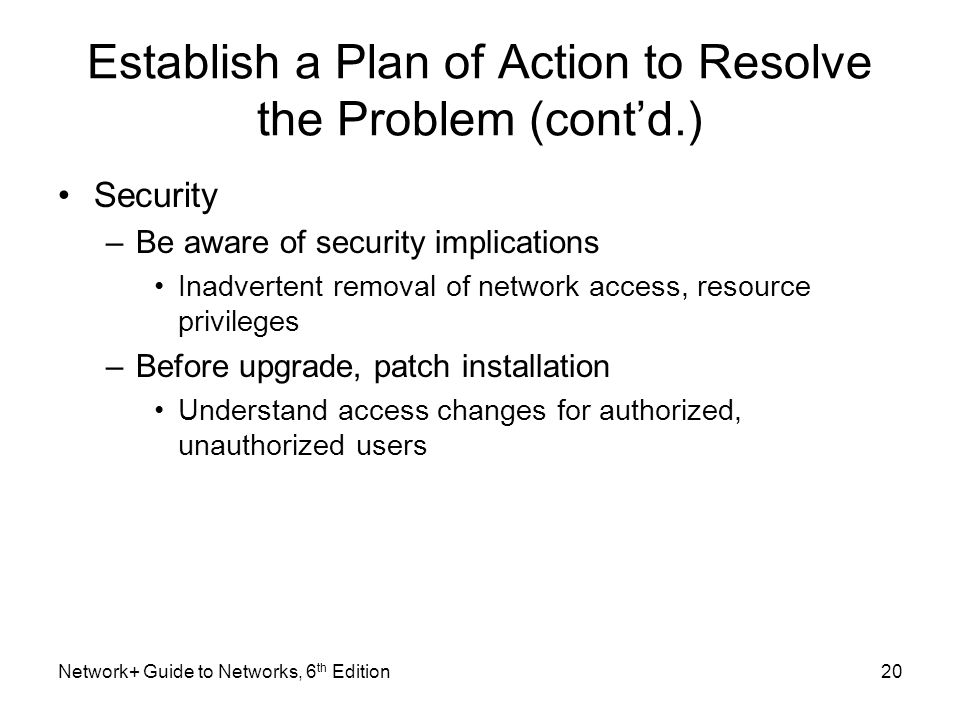 Establish a Plan of Action to Resolve the Problem (cont'd.) Security –Be aware of security implications Inadvertent removal of network access, resource privileges –Before upgrade, patch installation Understand access changes for authorized, unauthorized users Network+ Guide to Networks, 6 th Edition20