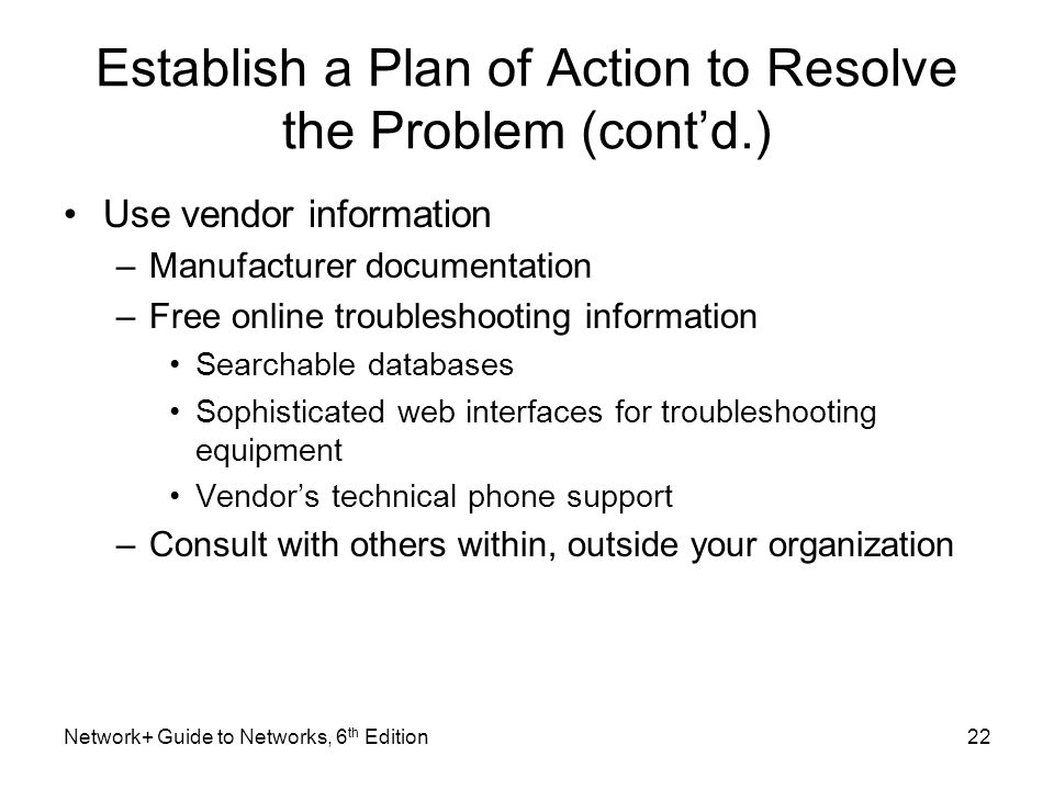 Establish a Plan of Action to Resolve the Problem (cont'd.) Use vendor information –Manufacturer documentation –Free online troubleshooting information Searchable databases Sophisticated web interfaces for troubleshooting equipment Vendor's technical phone support –Consult with others within, outside your organization Network+ Guide to Networks, 6 th Edition22