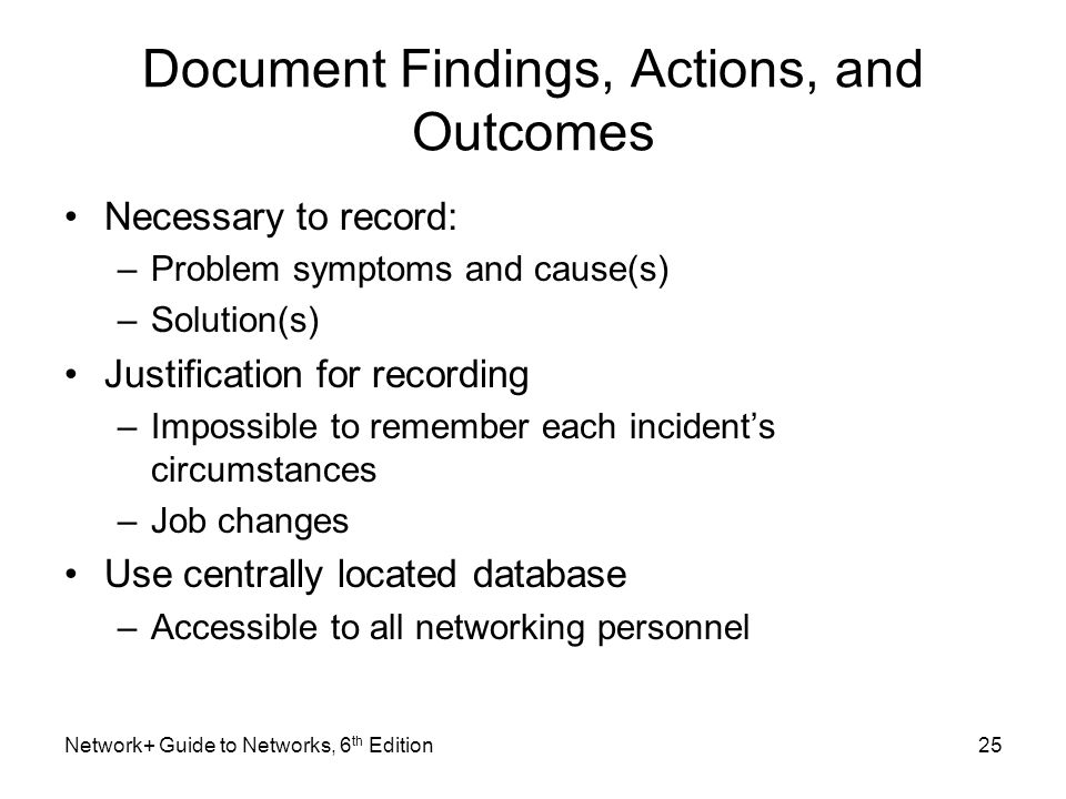 Document Findings, Actions, and Outcomes Necessary to record: –Problem symptoms and cause(s) –Solution(s) Justification for recording –Impossible to remember each incident's circumstances –Job changes Use centrally located database –Accessible to all networking personnel Network+ Guide to Networks, 6 th Edition25