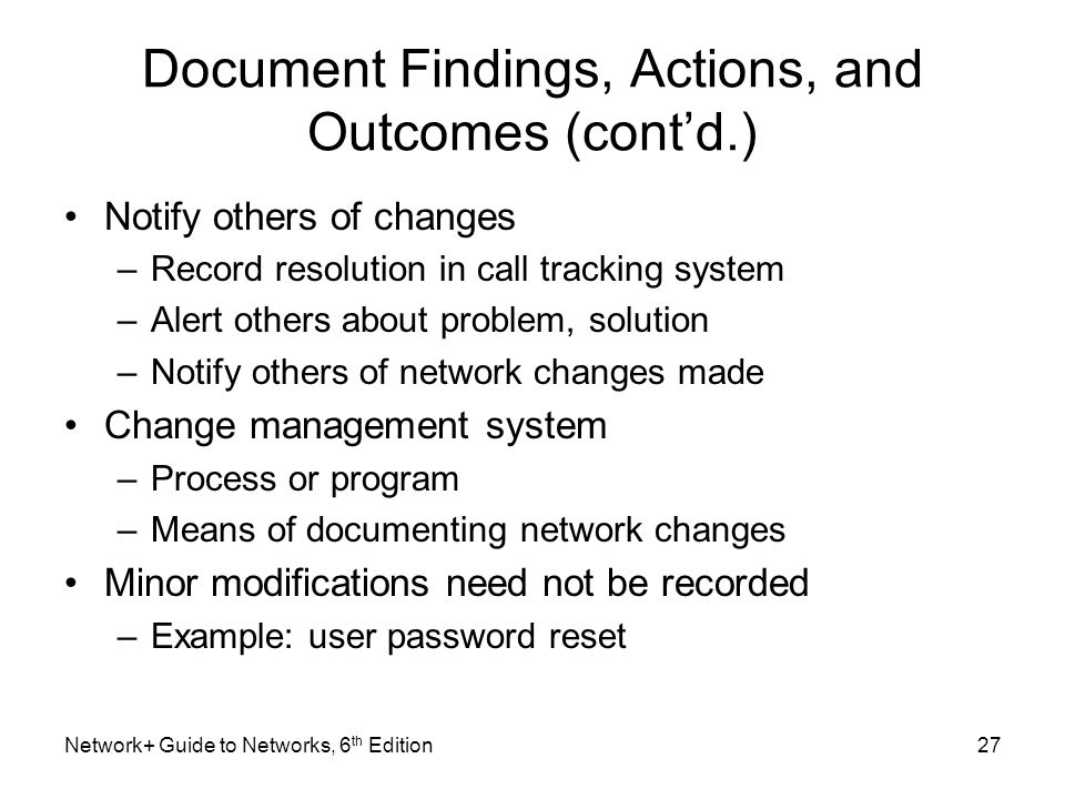 Document Findings, Actions, and Outcomes (cont'd.) Notify others of changes –Record resolution in call tracking system –Alert others about problem, solution –Notify others of network changes made Change management system –Process or program –Means of documenting network changes Minor modifications need not be recorded –Example: user password reset Network+ Guide to Networks, 6 th Edition27