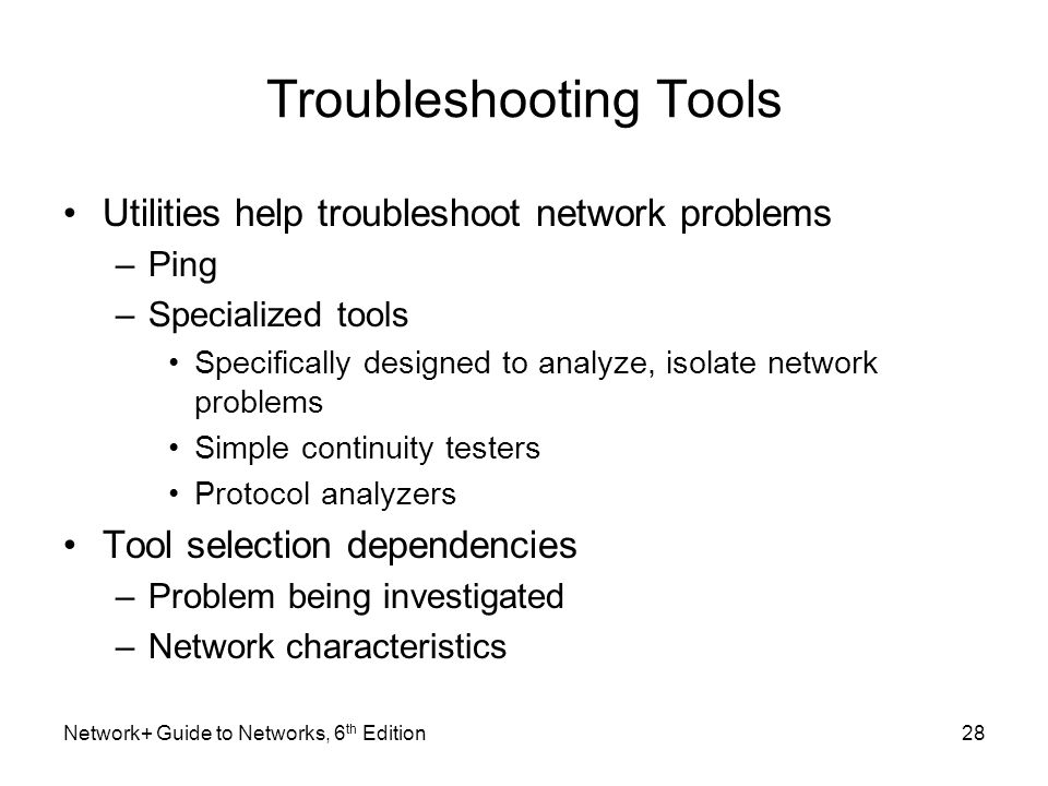 Troubleshooting Tools Utilities help troubleshoot network problems –Ping –Specialized tools Specifically designed to analyze, isolate network problems Simple continuity testers Protocol analyzers Tool selection dependencies –Problem being investigated –Network characteristics Network+ Guide to Networks, 6 th Edition28