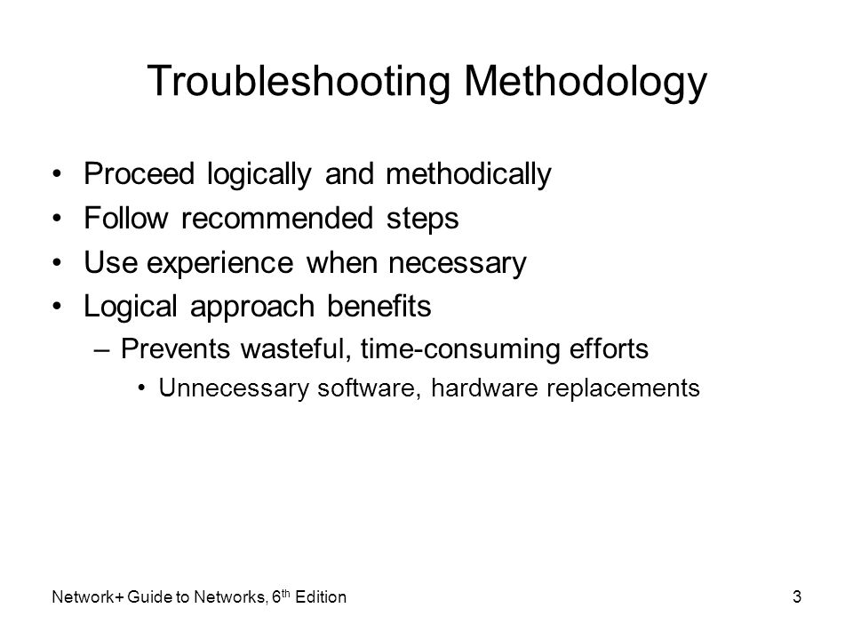 Troubleshooting Methodology Proceed logically and methodically Follow recommended steps Use experience when necessary Logical approach benefits –Prevents wasteful, time-consuming efforts Unnecessary software, hardware replacements Network+ Guide to Networks, 6 th Edition3