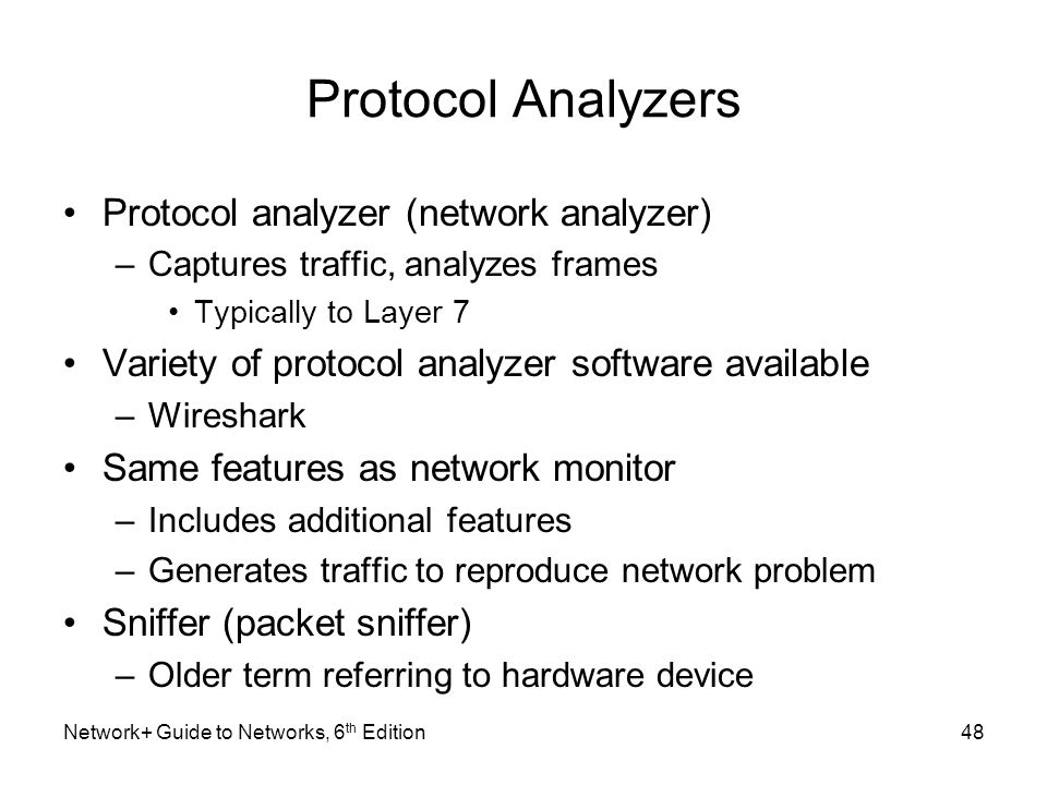 Protocol Analyzers Protocol analyzer (network analyzer) –Captures traffic, analyzes frames Typically to Layer 7 Variety of protocol analyzer software available –Wireshark Same features as network monitor –Includes additional features –Generates traffic to reproduce network problem Sniffer (packet sniffer) –Older term referring to hardware device Network+ Guide to Networks, 6 th Edition48