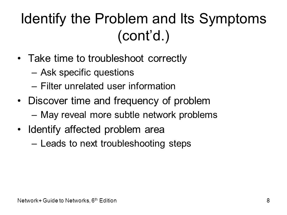 Identify the Problem and Its Symptoms (cont'd.) Take time to troubleshoot correctly –Ask specific questions –Filter unrelated user information Discover time and frequency of problem –May reveal more subtle network problems Identify affected problem area –Leads to next troubleshooting steps Network+ Guide to Networks, 6 th Edition8