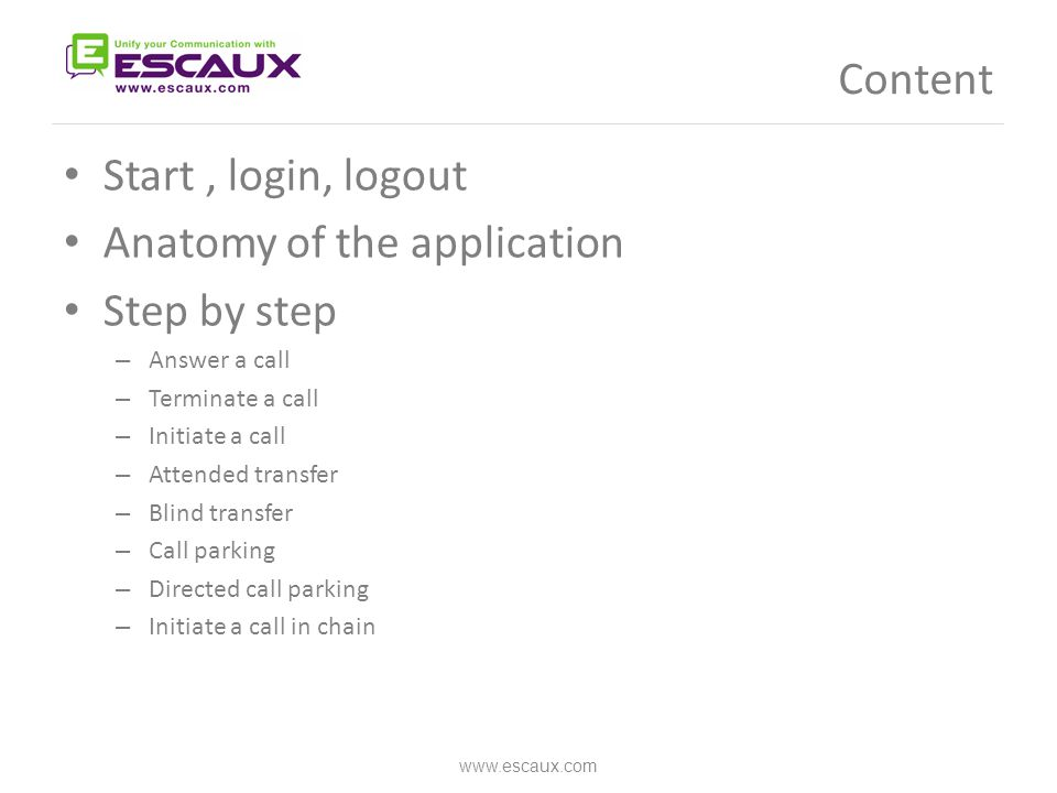 Content Start, login, logout Anatomy of the application Step by step – Answer a call – Terminate a call – Initiate a call – Attended transfer – Blind transfer – Call parking – Directed call parking – Initiate a call in chain www.escaux.com