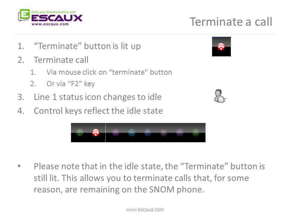 "Terminate a call www.escaux.com 1.""Terminate"" button is lit up 2.Terminate call 1.Via mouse click on ""terminate"" button 2.Or via ""F2"" key 3.Line 1 sta"