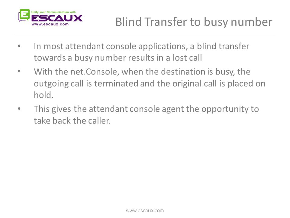 Blind Transfer to busy number www.escaux.com In most attendant console applications, a blind transfer towards a busy number results in a lost call Wit