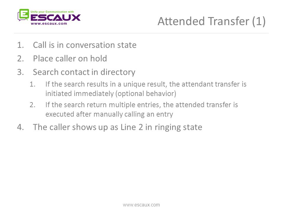 Attended Transfer (1) www.escaux.com 1.Call is in conversation state 2.Place caller on hold 3.Search contact in directory 1.If the search results in a unique result, the attendant transfer is initiated immediately (optional behavior) 2.If the search return multiple entries, the attended transfer is executed after manually calling an entry 4.The caller shows up as Line 2 in ringing state