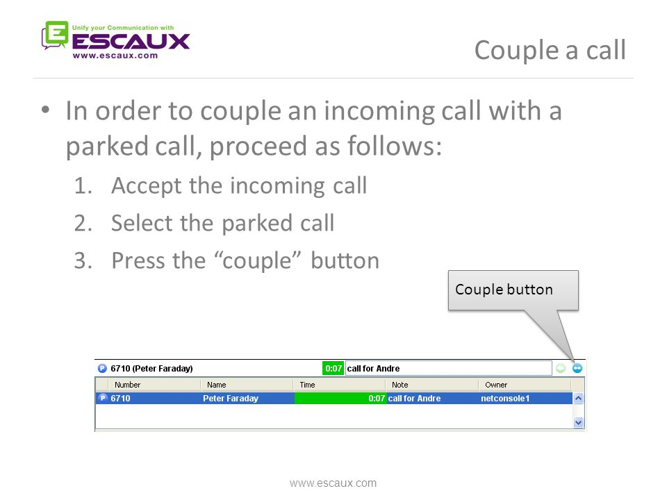 Couple a call In order to couple an incoming call with a parked call, proceed as follows: 1.Accept the incoming call 2.Select the parked call 3.Press the couple button www.escaux.com Couple button