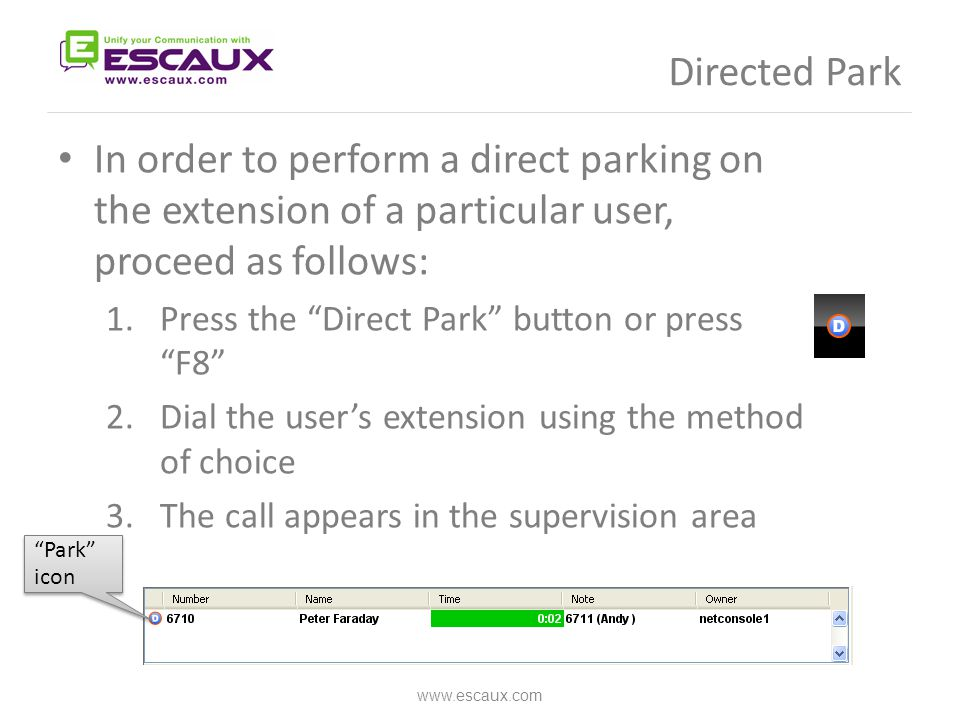 Directed Park In order to perform a direct parking on the extension of a particular user, proceed as follows: 1.Press the Direct Park button or press F8 2.Dial the user's extension using the method of choice 3.The call appears in the supervision area www.escaux.com Park icon Park icon