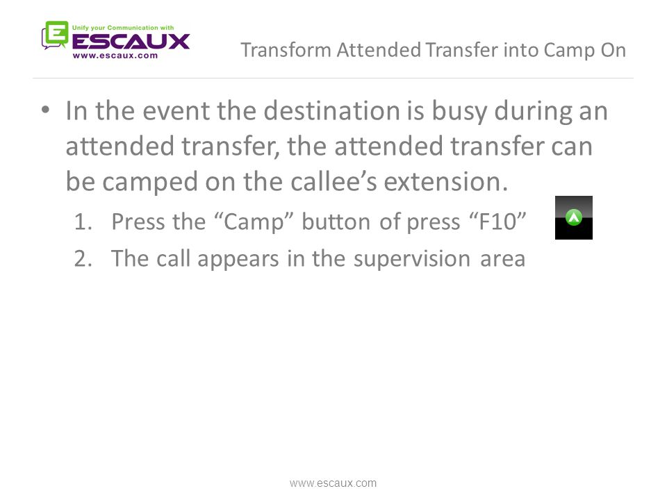 Transform Attended Transfer into Camp On In the event the destination is busy during an attended transfer, the attended transfer can be camped on the callee's extension.