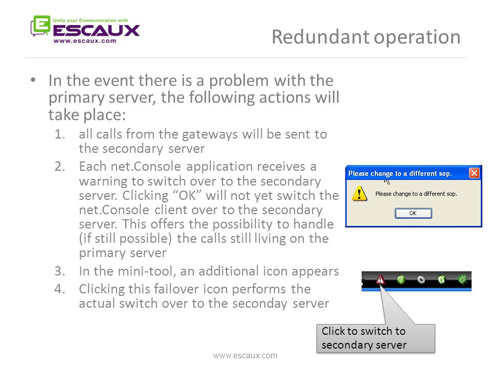 Redundant operation In the event there is a problem with the primary server, the following actions will take place: 1.all calls from the gateways will be sent to the secondary server 2.Each net.Console application receives a warning to switch over to the secondary server.