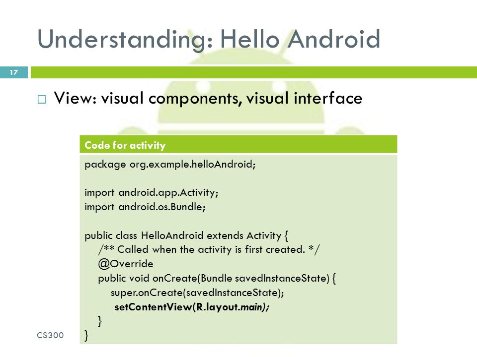 Understanding: Hello Android  View: visual components, visual interface CS300 17 Code for activity package org.example.helloAndroid; import android.a