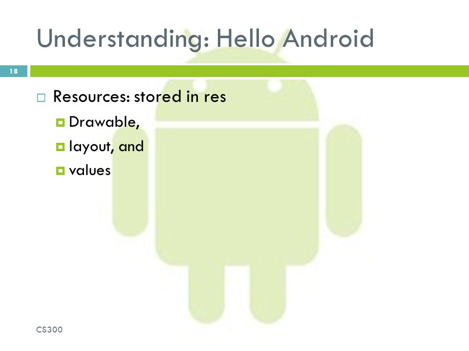 Understanding: Hello Android  Resources: stored in res  Drawable,  layout, and  values CS300 18