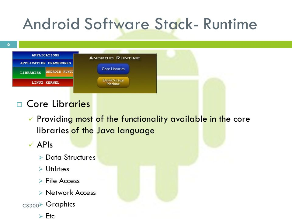 Android Software Stack- Runtime  Core Libraries Providing most of the functionality available in the core libraries of the Java language APIs  Data