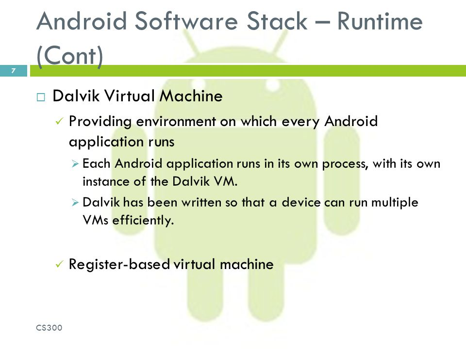 Android Software Stack – Runtime (Cont)  Dalvik Virtual Machine Providing environment on which every Android application runs  Each Android applicat