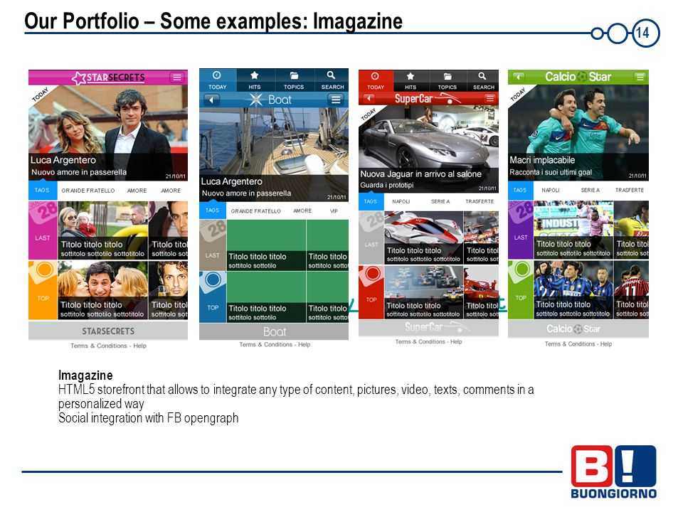 14 Our Portfolio – Some examples: Imagazine www.playmemobile.it Imagazine HTML5 storefront that allows to integrate any type of content, pictures, video, texts, comments in a personalized way Social integration with FB opengraph