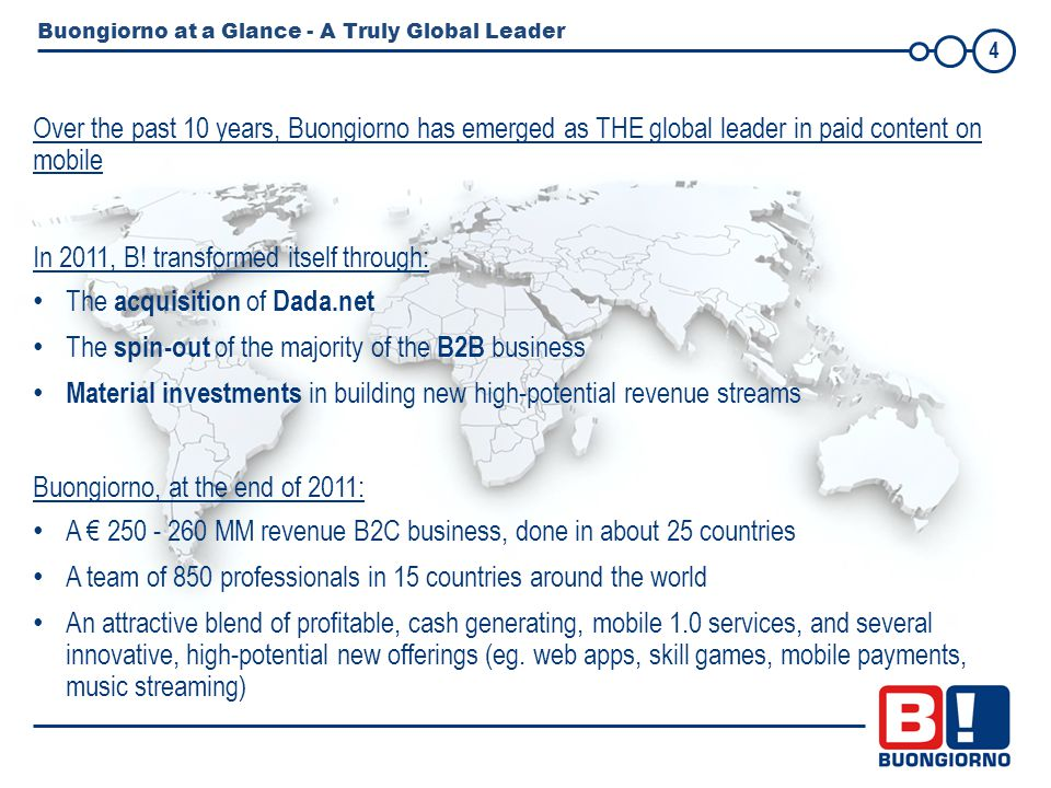 4 Buongiorno at a Glance - A Truly Global Leader Over the past 10 years, Buongiorno has emerged as THE global leader in paid content on mobile In 2011, B.
