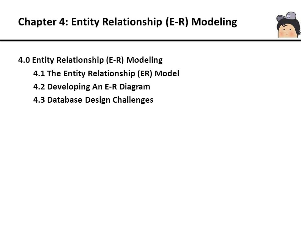 4.0 Entity Relationship (E-R) Modeling 4.1 The Entity Relationship (ER) Model 4.2 Developing An E-R Diagram 4.3 Database Design Challenges Chapter 4: