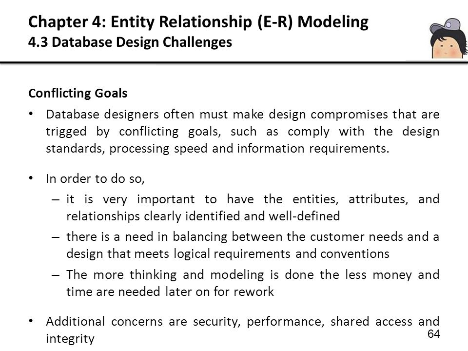 Chapter 4: Entity Relationship (E-R) Modeling 4.3 Database Design Challenges Conflicting Goals Database designers often must make design compromises that are trigged by conflicting goals, such as comply with the design standards, processing speed and information requirements.