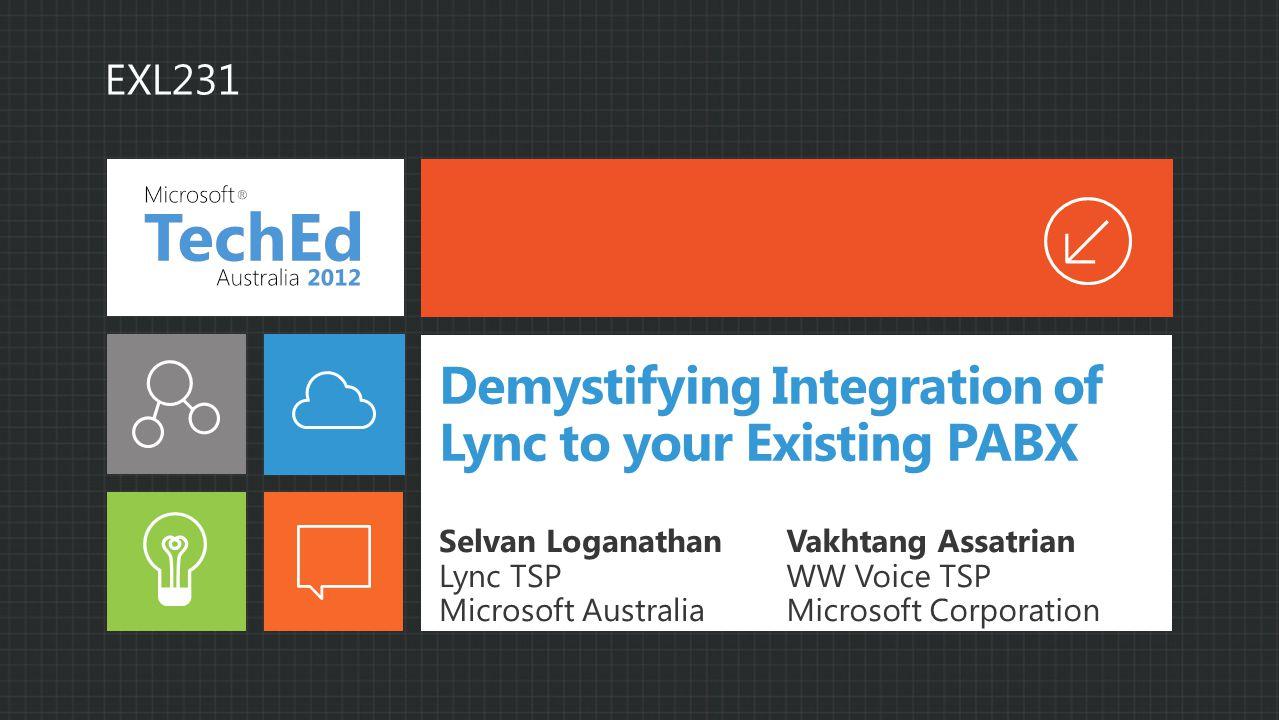 Demystifying Integration of Lync to your Existing PABX Selvan Loganathan Lync TSP Microsoft Australia Vakhtang Assatrian WW Voice TSP Microsoft Corporation EXL231