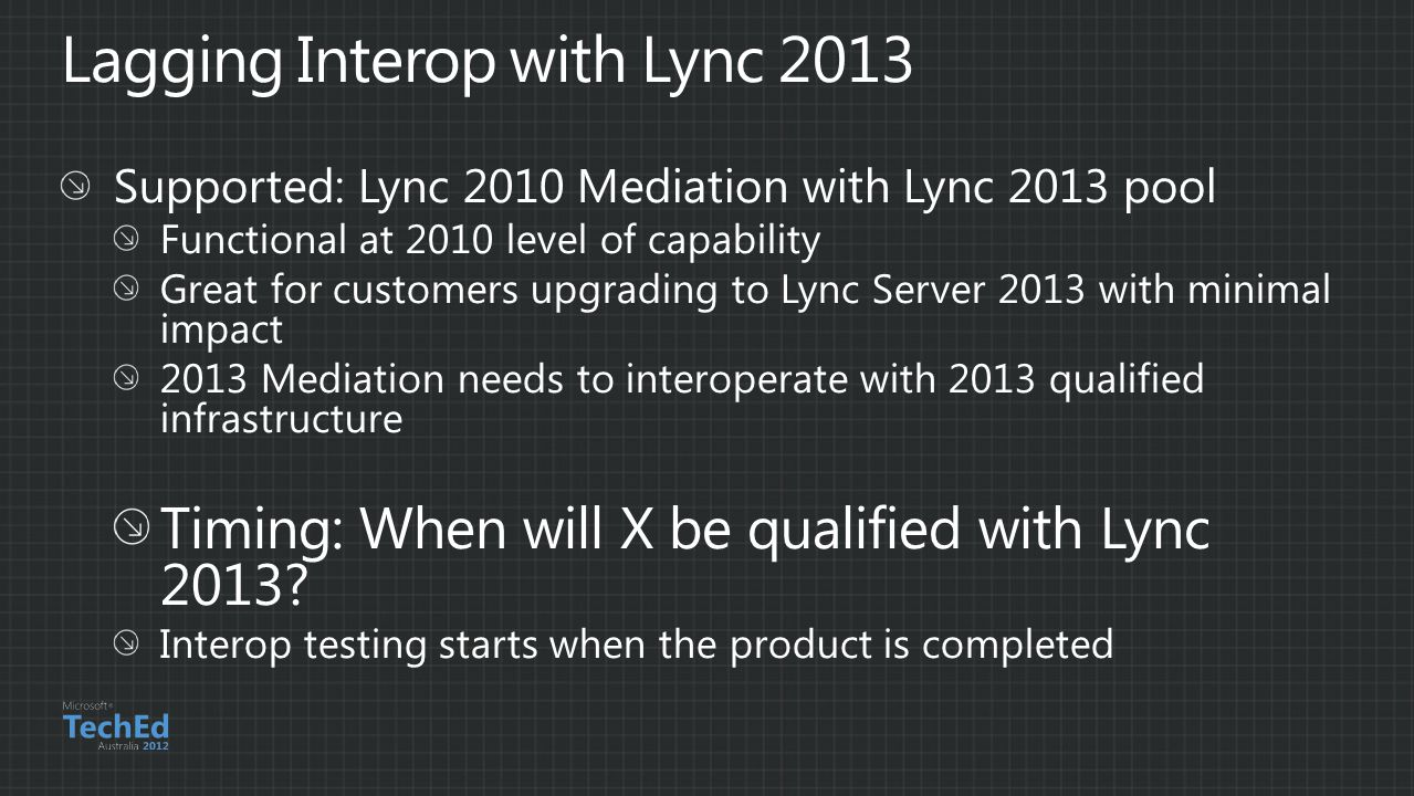 Supported: Lync 2010 Mediation with Lync 2013 pool Functional at 2010 level of capability Great for customers upgrading to Lync Server 2013 with minimal impact 2013 Mediation needs to interoperate with 2013 qualified infrastructure Timing: When will X be qualified with Lync 2013.