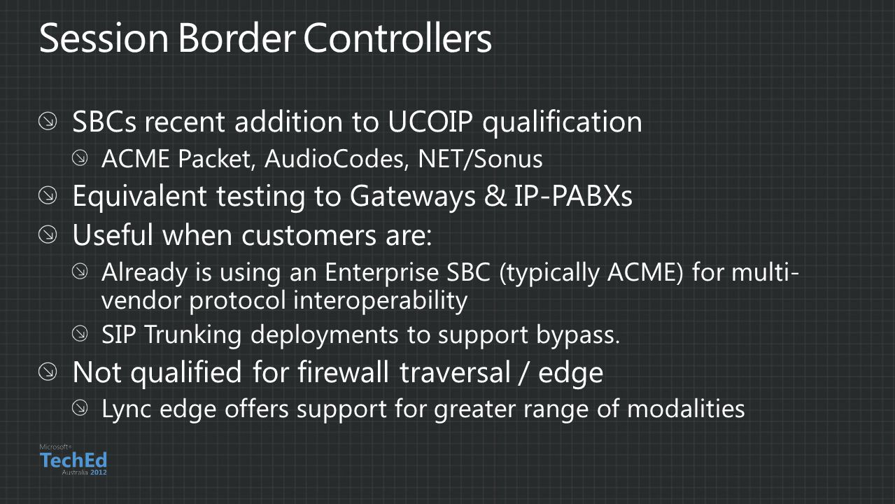 SBCs recent addition to UCOIP qualification ACME Packet, AudioCodes, NET/Sonus Equivalent testing to Gateways & IP-PABXs Useful when customers are: Already is using an Enterprise SBC (typically ACME) for multi- vendor protocol interoperability SIP Trunking deployments to support bypass.