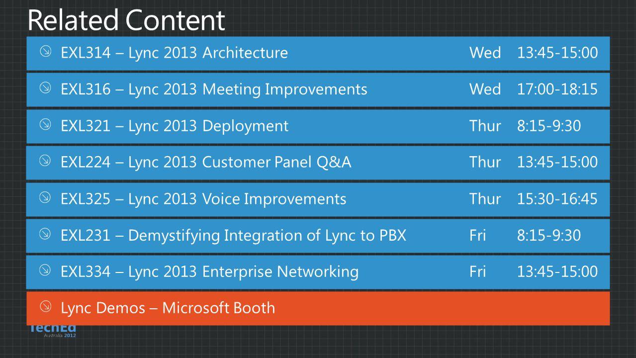 EXL314 – Lync 2013 ArchitectureWed13:45-15:00 Lync Demos – Microsoft Booth EXL316 – Lync 2013 Meeting ImprovementsWed 17:00-18:15 EXL321 – Lync 2013 DeploymentThur 8:15-9:30 EXL325 – Lync 2013 Voice ImprovementsThur15:30-16:45 EXL334 – Lync 2013 Enterprise NetworkingFri13:45-15:00 EXL231 – Demystifying Integration of Lync to PBXFri8:15-9:30 EXL224 – Lync 2013 Customer Panel Q&AThur 13:45-15:00