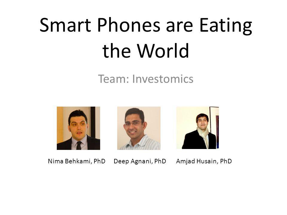 Smart Phones are Eating the World Team: Investomics Nima Behkami, PhD Deep Agnani, PhD Amjad Husain, PhD
