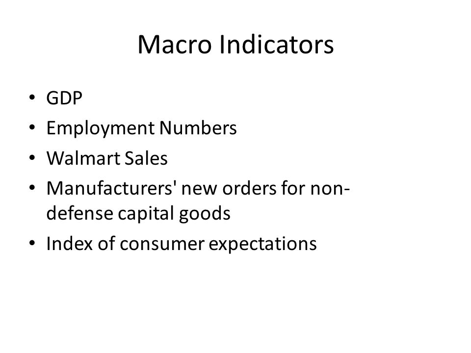 Macro Indicators GDP Employment Numbers Walmart Sales Manufacturers new orders for non- defense capital goods Index of consumer expectations