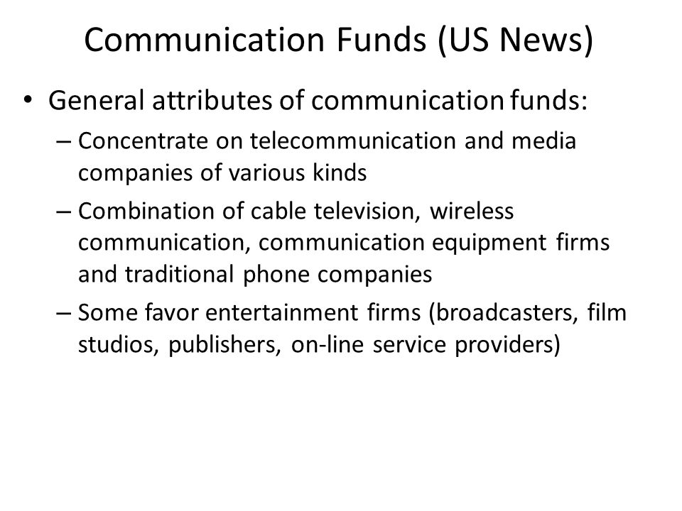 Communication Funds (US News) General attributes of communication funds: – Concentrate on telecommunication and media companies of various kinds – Combination of cable television, wireless communication, communication equipment firms and traditional phone companies – Some favor entertainment firms (broadcasters, film studios, publishers, on-line service providers)