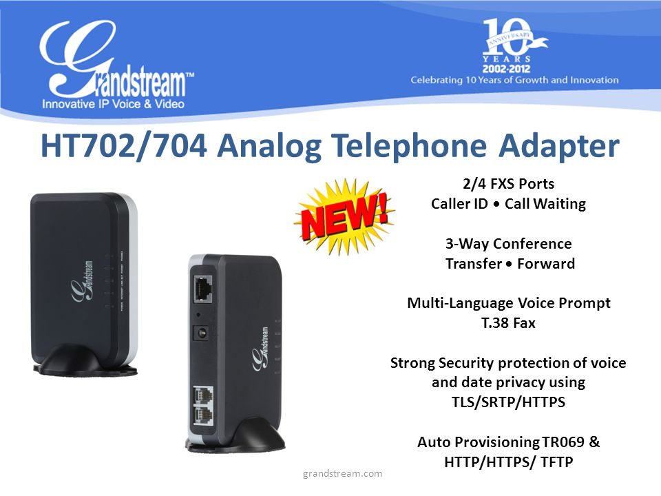HT702/704 Analog Telephone Adapter 2/4 FXS Ports Caller ID Call Waiting 3-Way Conference Transfer Forward Multi-Language Voice Prompt T.38 Fax Strong Security protection of voice and date privacy using TLS/SRTP/HTTPS Auto Provisioning TR069 & HTTP/HTTPS/ TFTP www.grandstream.com