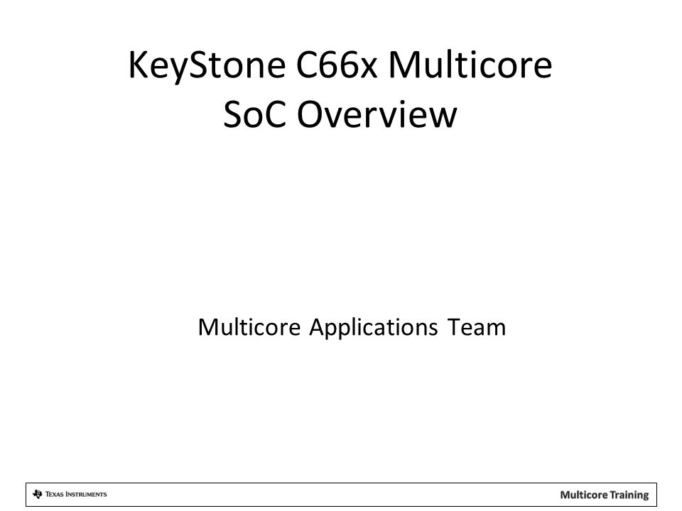 Multicore Applications Team KeyStone C66x Multicore SoC Overview