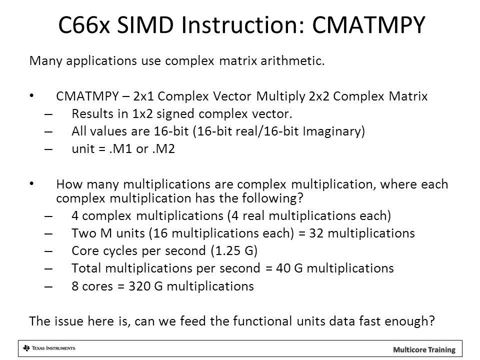 C66x SIMD Instruction: CMATMPY Many applications use complex matrix arithmetic. CMATMPY – 2x1 Complex Vector Multiply 2x2 Complex Matrix – Results in