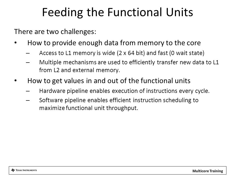 Feeding the Functional Units There are two challenges: How to provide enough data from memory to the core – Access to L1 memory is wide (2 x 64 bit) a