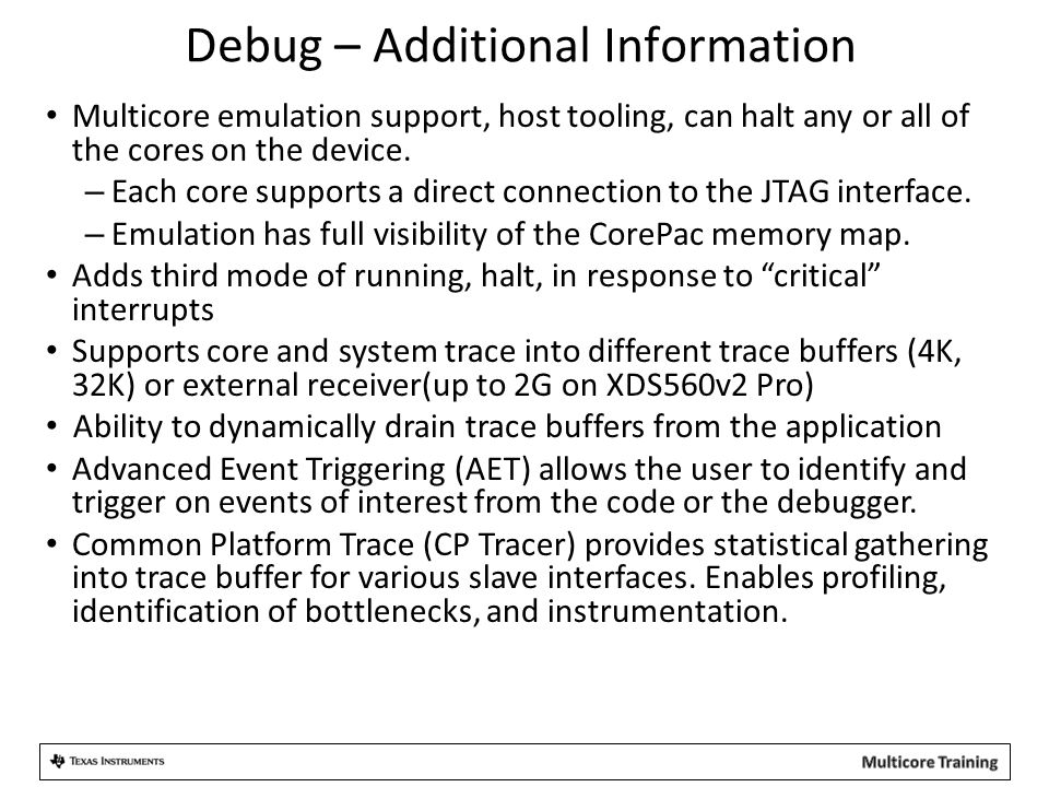 Debug – Additional Information Multicore emulation support, host tooling, can halt any or all of the cores on the device. – Each core supports a direc