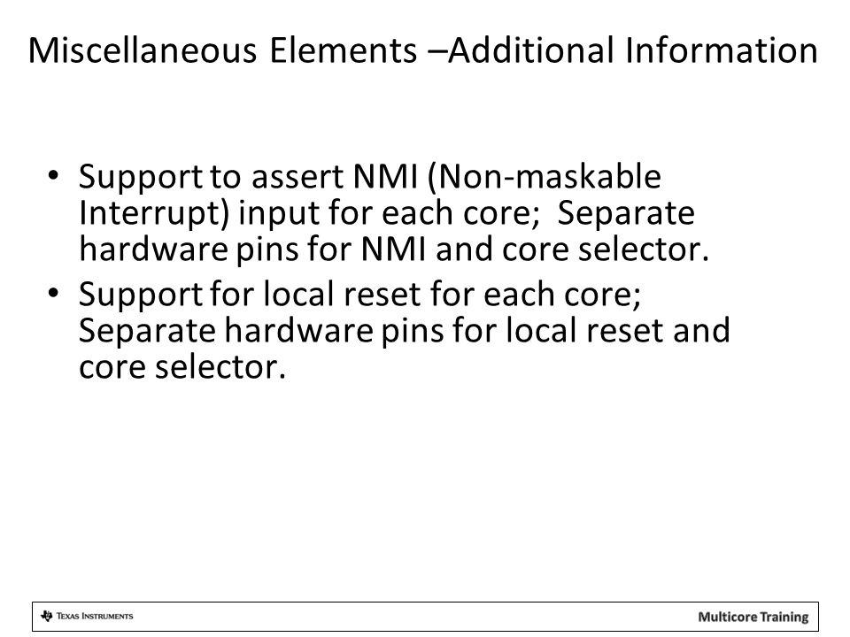 Miscellaneous Elements –Additional Information Support to assert NMI (Non-maskable Interrupt) input for each core; Separate hardware pins for NMI and core selector.