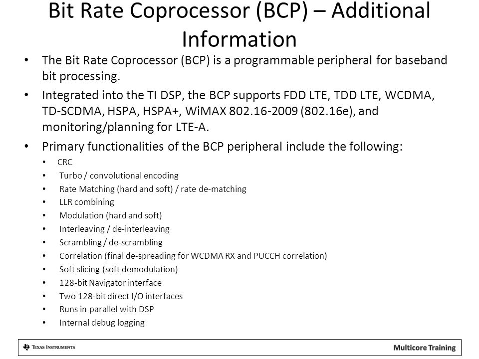 Bit Rate Coprocessor (BCP) – Additional Information The Bit Rate Coprocessor (BCP) is a programmable peripheral for baseband bit processing. Integrate