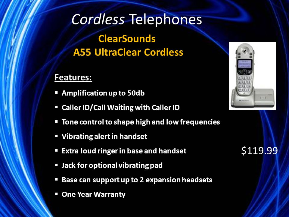 Features:  Amplification up to 50db  Caller ID/Call Waiting with Caller ID  Tone control to shape high and low frequencies  Vibrating alert in handset  Extra loud ringer in base and handset  Jack for optional vibrating pad  Base can support up to 2 expansion headsets  One Year Warranty ClearSounds A55 UltraClear Cordless $119.99 Cordless Telephones