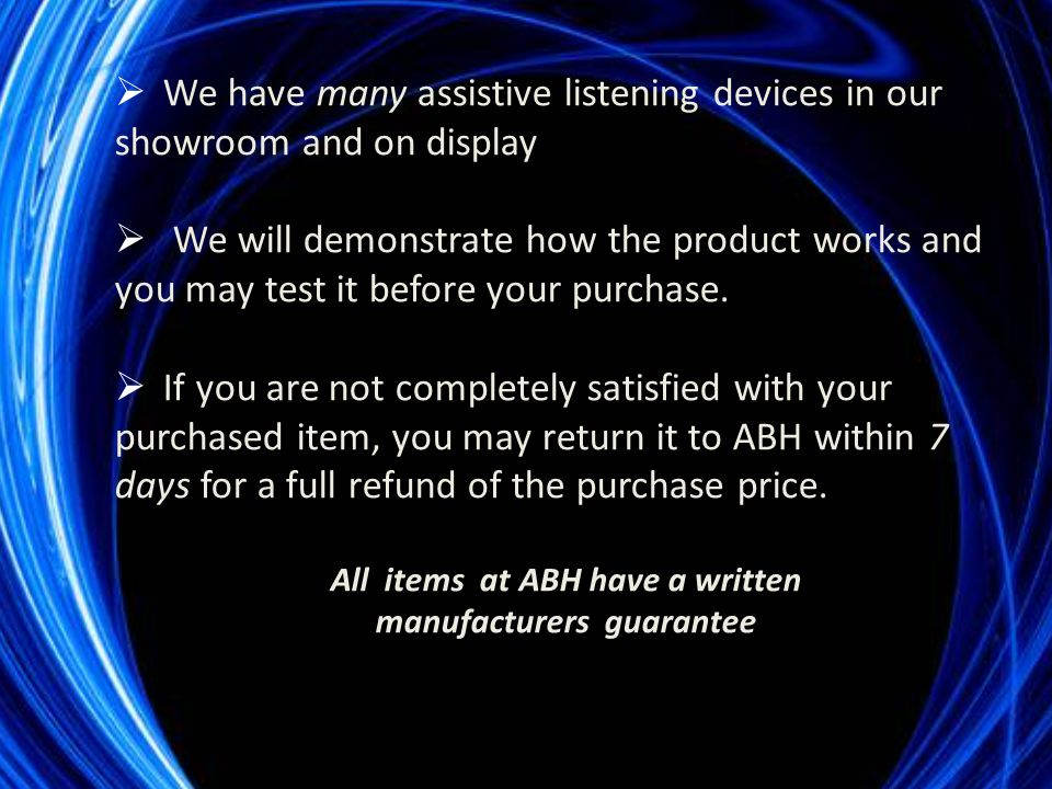  We have many assistive listening devices in our showroom and on display  We will demonstrate how the product works and you may test it before your purchase.