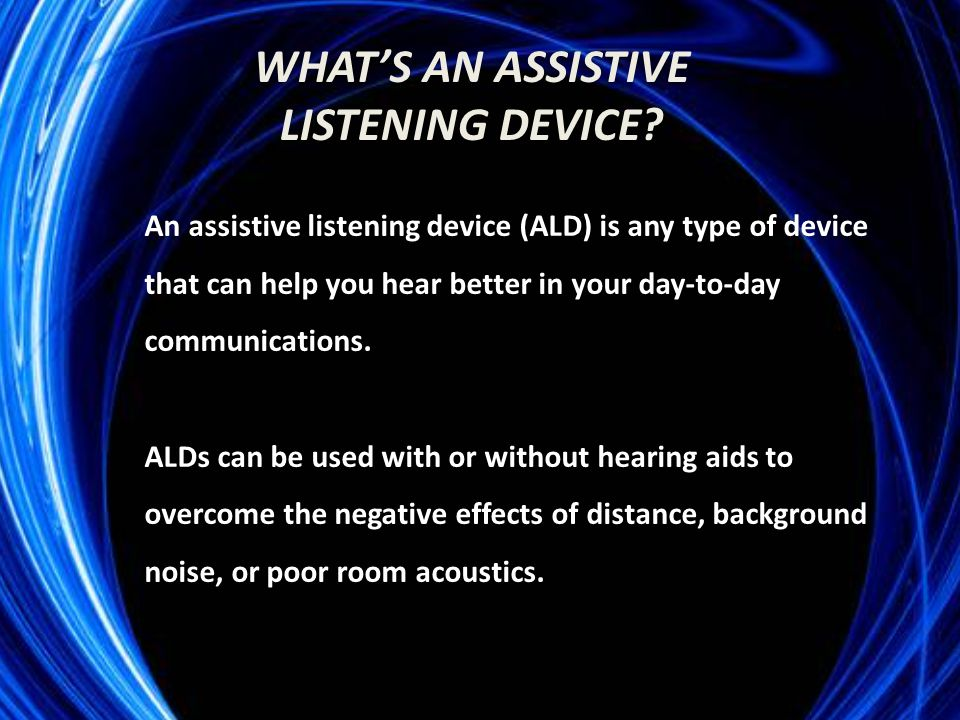 An assistive listening device (ALD) is any type of device that can help you hear better in your day-to-day communications.