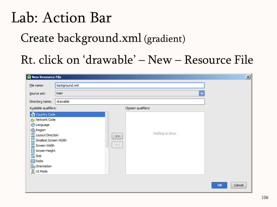 Create background.xml (gradient) Rt. click on 'drawable' – New – Resource File 106 Lab: Action Bar