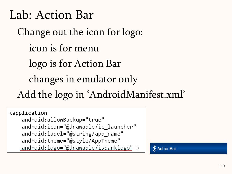 110 Lab: Action Bar Change out the icon for logo: icon is for menu logo is for Action Bar changes in emulator only Add the logo in 'AndroidManifest.xm
