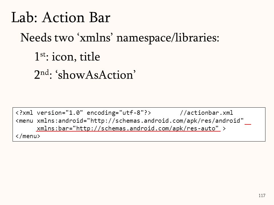 117 Lab: Action Bar //actionbar.xml Needs two 'xmlns' namespace/libraries: 1 st : icon, title 2 nd : 'showAsAction' //actionbar.xml <menu xmlns:android= http://schemas.android.com/apk/res/android xmlns:bar= http://schemas.android.com/apk/res-auto >
