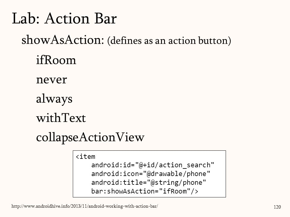 showAsAction: (defines as an action button) ifRoom never always withText collapseActionView 120 Lab: Action Bar http://www.androidhive.info/2013/11/android-working-with-action-bar/ <item android:id= @+id/action_search android:icon= @drawable/phone android:title= @string/phone bar:showAsAction= ifRoom />
