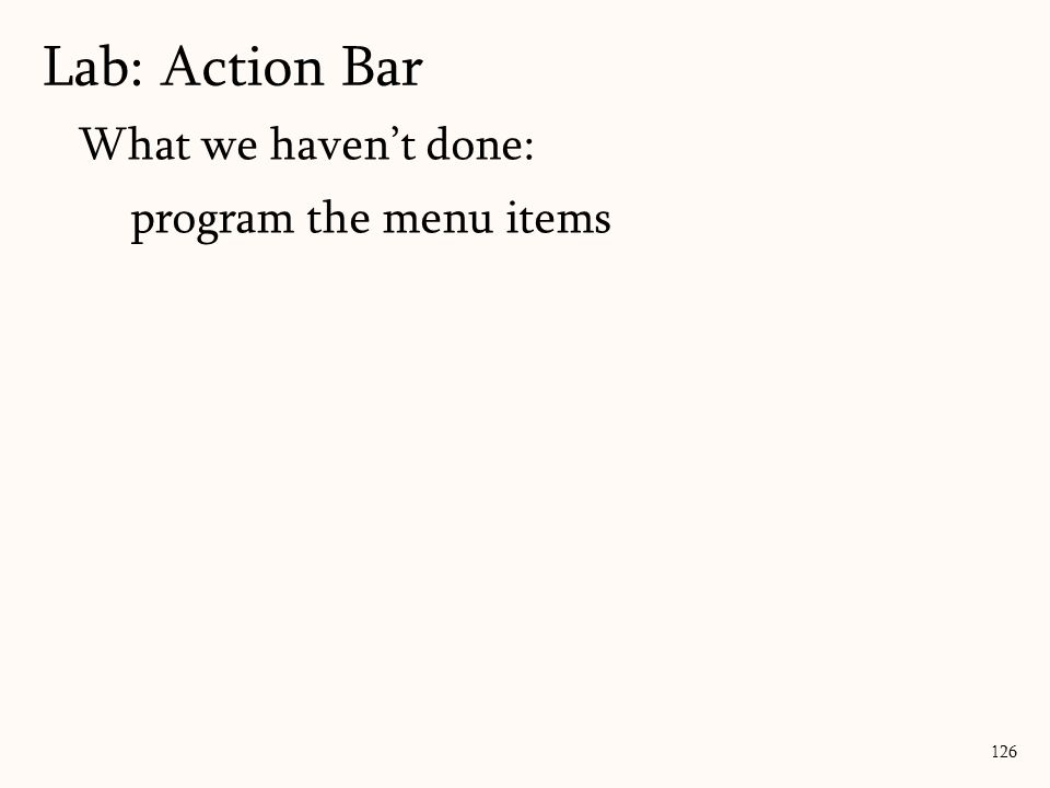 126 Lab: Action Bar What we haven't done: program the menu items