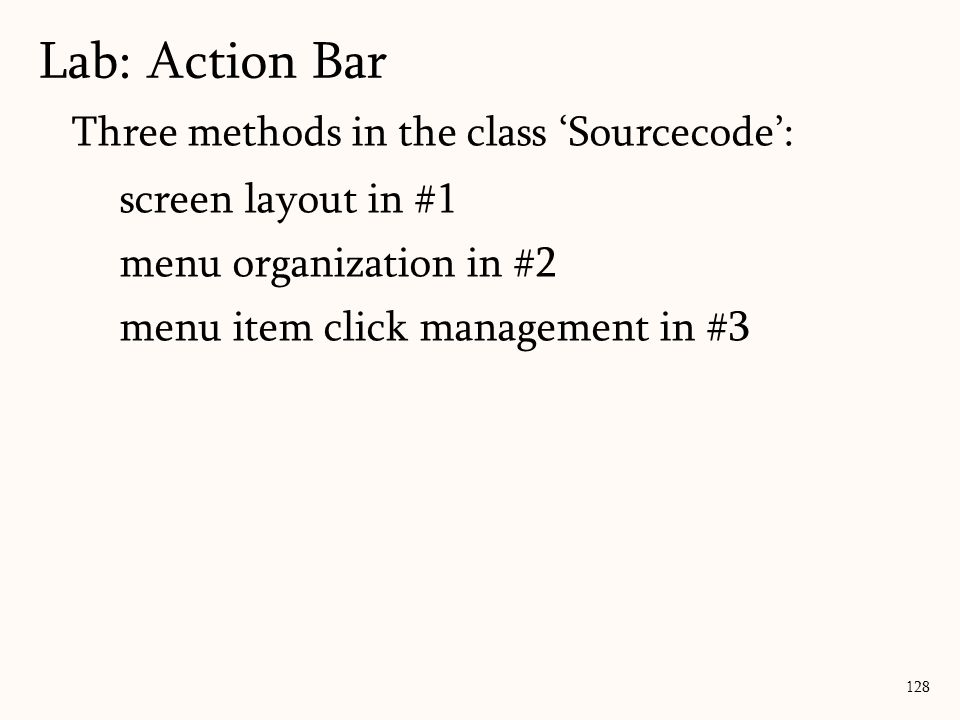 128 Lab: Action Bar Three methods in the class 'Sourcecode': screen layout in #1 menu organization in #2 menu item click management in #3