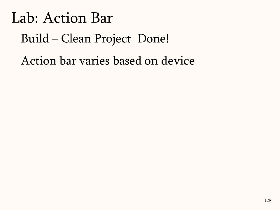 129 Lab: Action Bar Build – Clean Project Done! Action bar varies based on device
